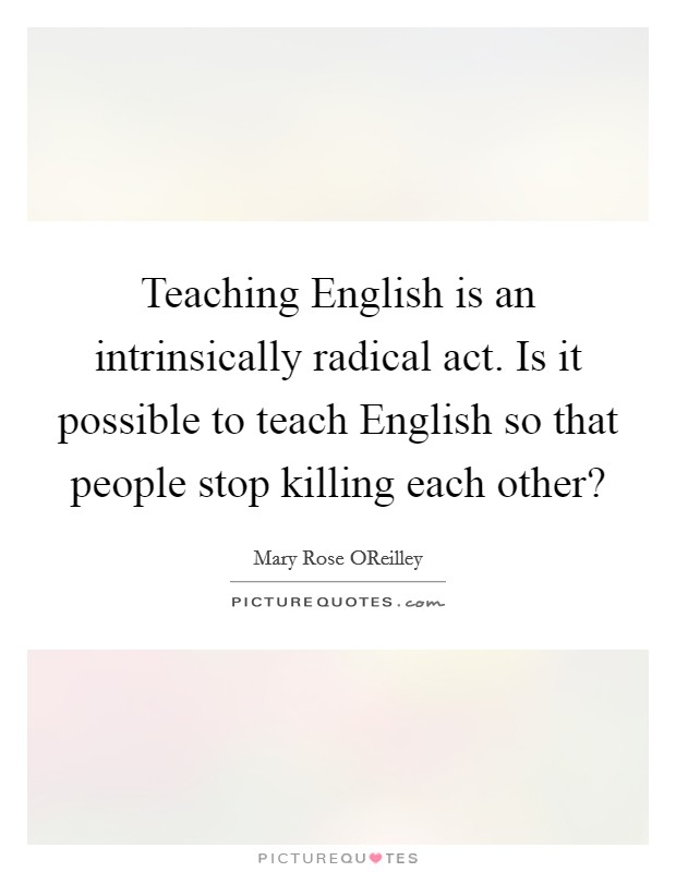 Teaching English is an intrinsically radical act. Is it possible to teach English so that people stop killing each other? Picture Quote #1