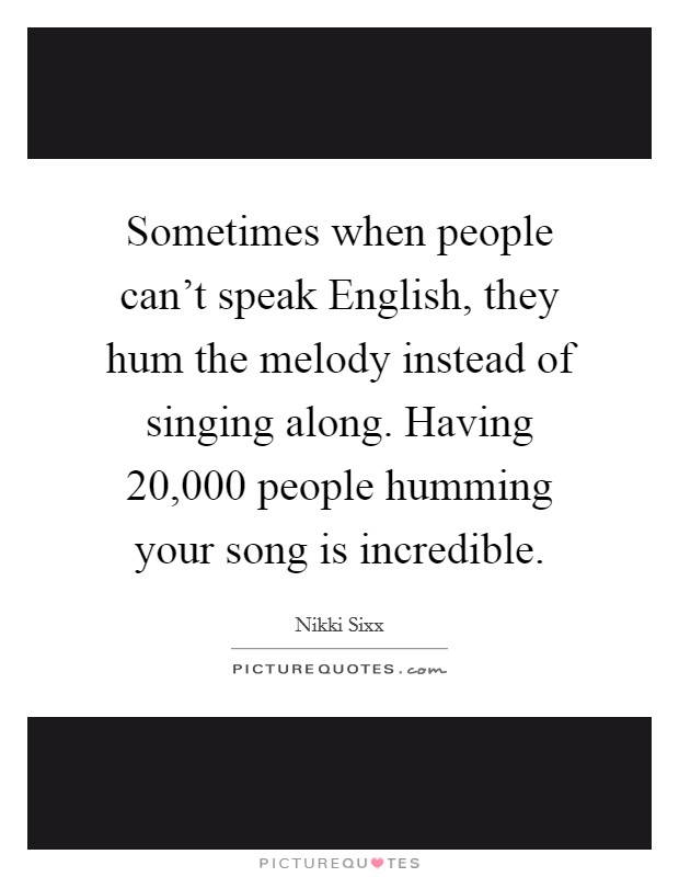 Sometimes when people can't speak English, they hum the melody instead of singing along. Having 20,000 people humming your song is incredible Picture Quote #1