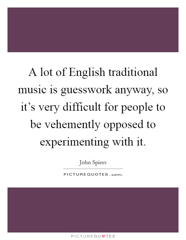 A lot of English traditional music is guesswork anyway, so it's very difficult for people to be vehemently opposed to experimenting with it Picture Quote #1