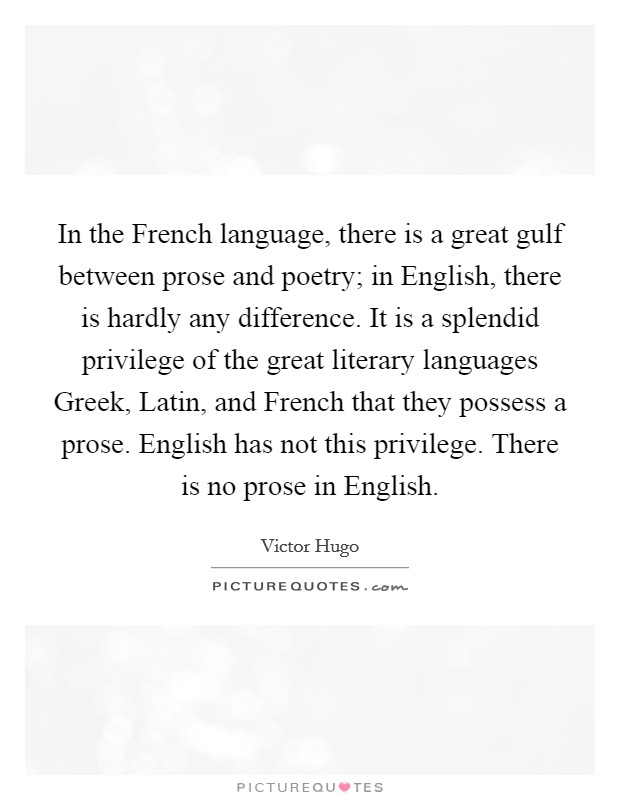 In the French language, there is a great gulf between prose and poetry; in English, there is hardly any difference. It is a splendid privilege of the great literary languages Greek, Latin, and French that they possess a prose. English has not this privilege. There is no prose in English Picture Quote #1