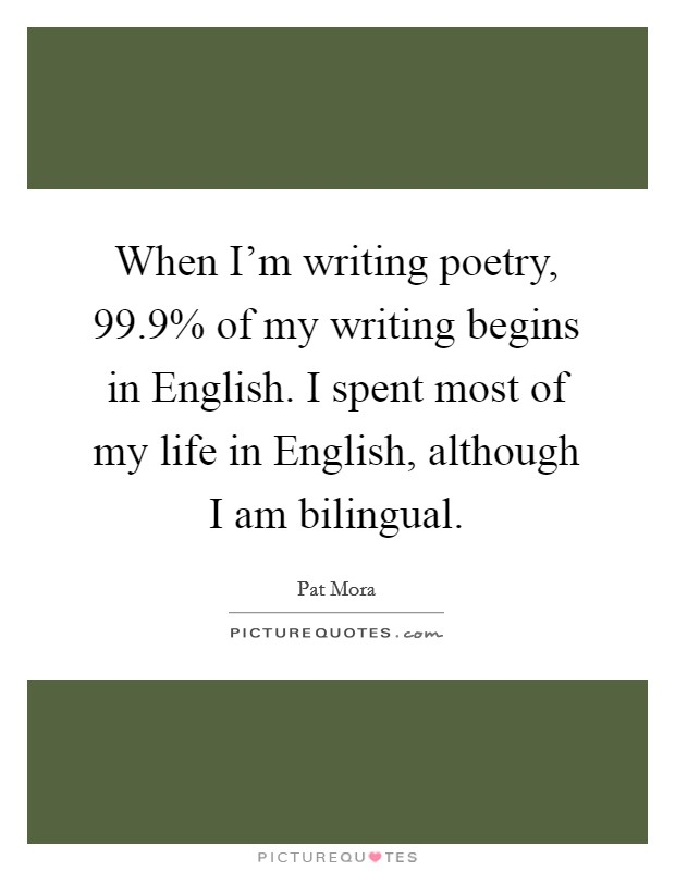 When I'm writing poetry, 99.9% of my writing begins in English. I spent most of my life in English, although I am bilingual. Picture Quote #1