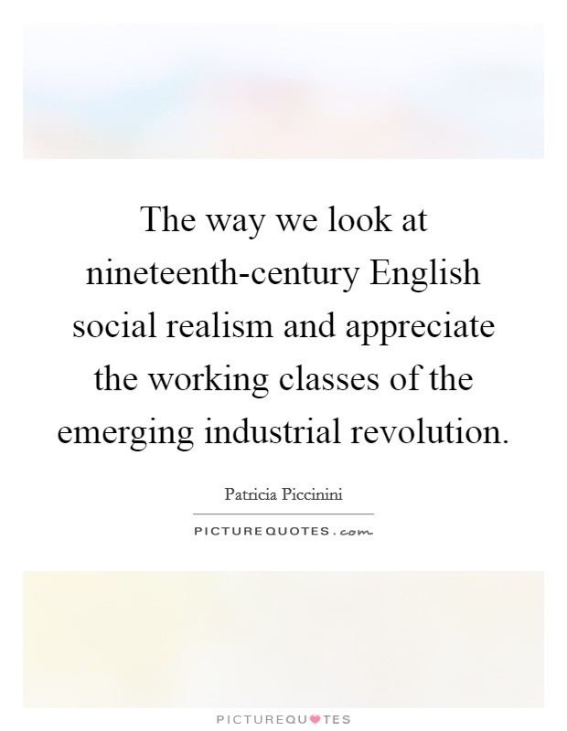 The way we look at nineteenth-century English social realism and appreciate the working classes of the emerging industrial revolution Picture Quote #1