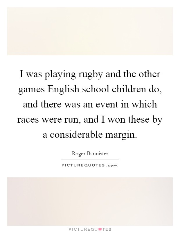 I was playing rugby and the other games English school children do, and there was an event in which races were run, and I won these by a considerable margin Picture Quote #1