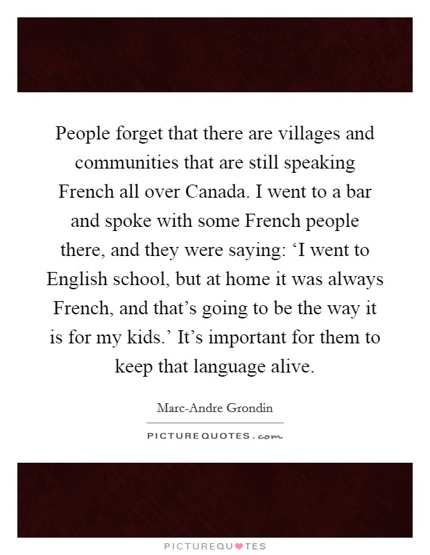 People forget that there are villages and communities that are still speaking French all over Canada. I went to a bar and spoke with some French people there, and they were saying: 'I went to English school, but at home it was always French, and that's going to be the way it is for my kids.' It's important for them to keep that language alive Picture Quote #1