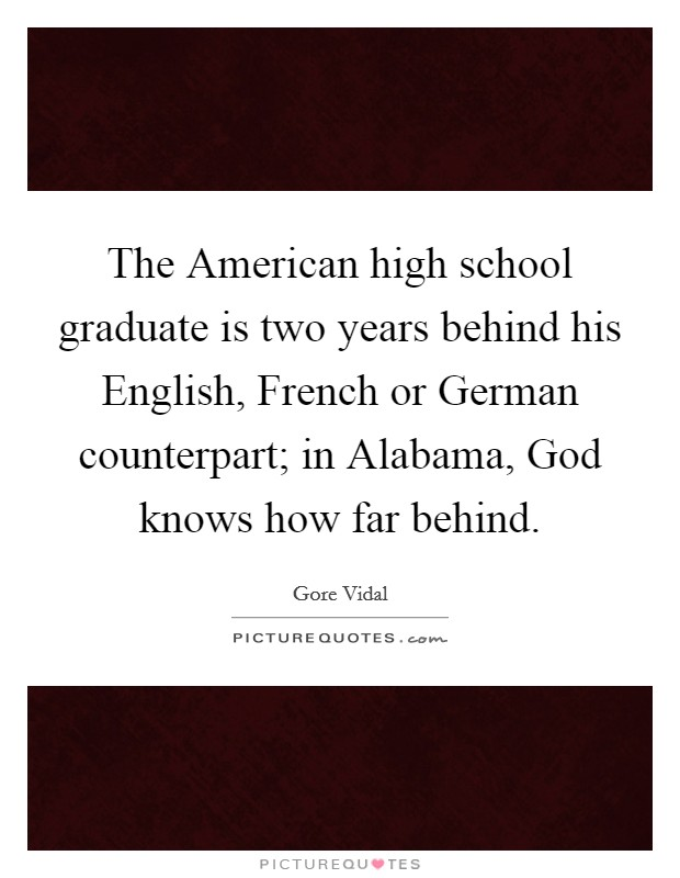 The American high school graduate is two years behind his English, French or German counterpart; in Alabama, God knows how far behind Picture Quote #1