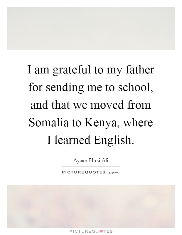 I am grateful to my father for sending me to school, and that we moved from Somalia to Kenya, where I learned English Picture Quote #1