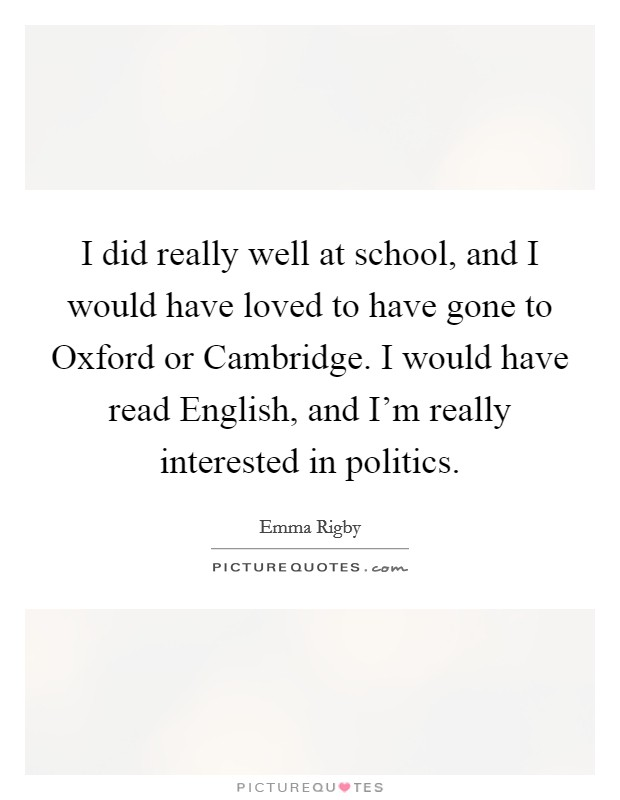 I did really well at school, and I would have loved to have gone to Oxford or Cambridge. I would have read English, and I'm really interested in politics Picture Quote #1