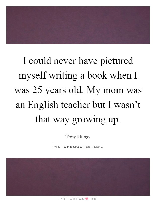 I could never have pictured myself writing a book when I was 25 years old. My mom was an English teacher but I wasn't that way growing up Picture Quote #1
