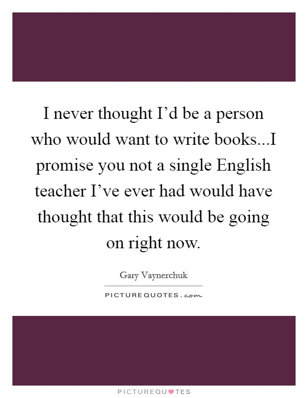 I never thought I'd be a person who would want to write books...I promise you not a single English teacher I've ever had would have thought that this would be going on right now Picture Quote #1