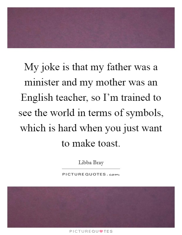 My joke is that my father was a minister and my mother was an English teacher, so I'm trained to see the world in terms of symbols, which is hard when you just want to make toast Picture Quote #1