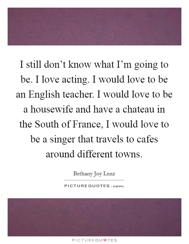 I still don't know what I'm going to be. I love acting. I would love to be an English teacher. I would love to be a housewife and have a chateau in the South of France, I would love to be a singer that travels to cafes around different towns Picture Quote #1