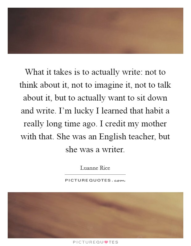What it takes is to actually write: not to think about it, not to imagine it, not to talk about it, but to actually want to sit down and write. I'm lucky I learned that habit a really long time ago. I credit my mother with that. She was an English teacher, but she was a writer Picture Quote #1