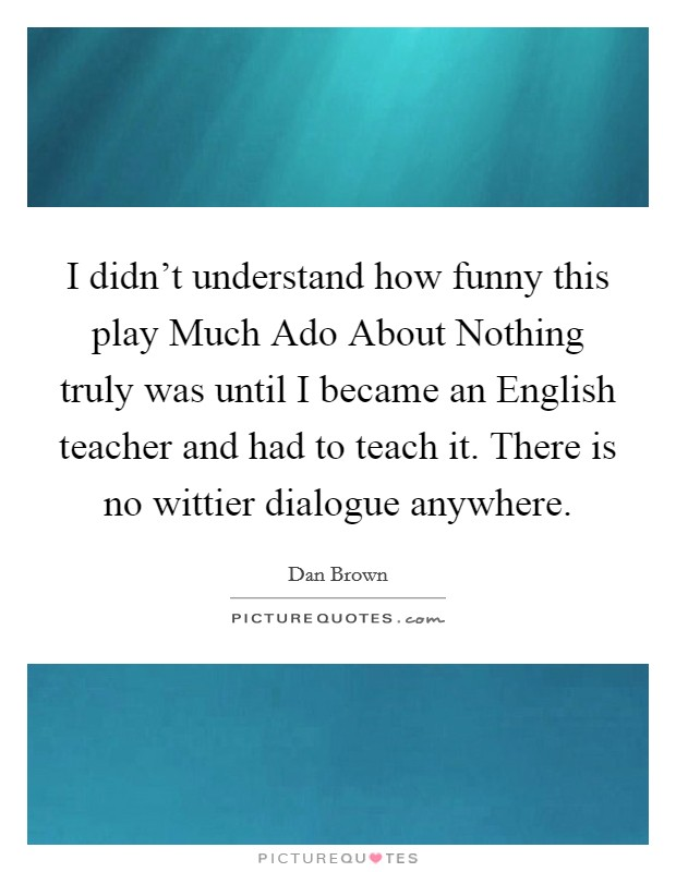 I didn't understand how funny this play Much Ado About Nothing truly was until I became an English teacher and had to teach it. There is no wittier dialogue anywhere Picture Quote #1