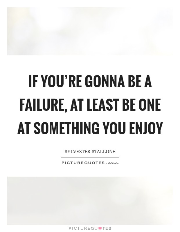 If you're gonna be a failure, at least be one at something you enjoy Picture Quote #1