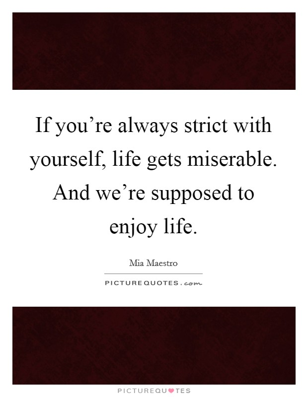 If you're always strict with yourself, life gets miserable. And we're supposed to enjoy life Picture Quote #1