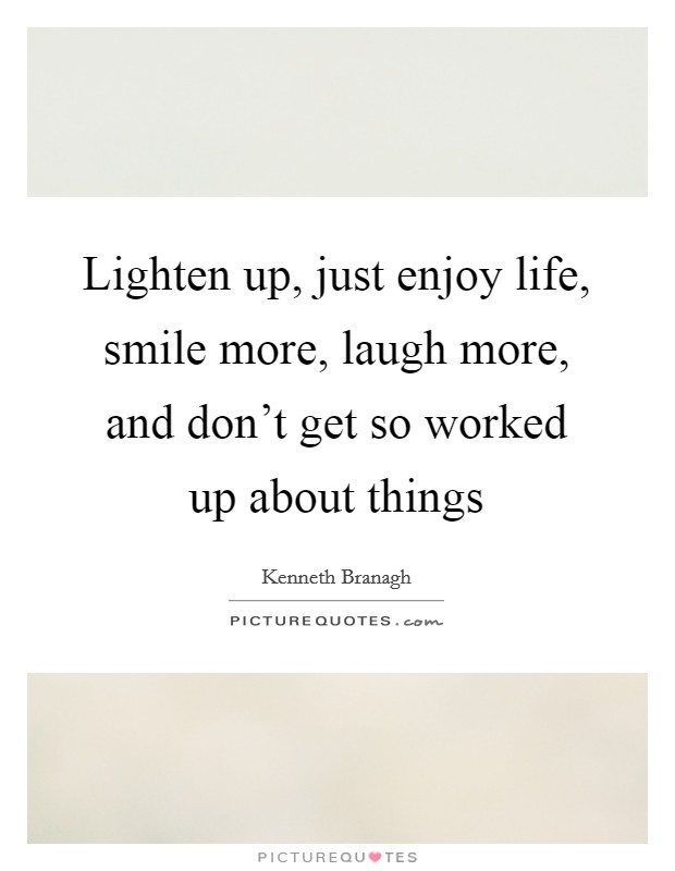 Lighten up, just enjoy life, smile more, laugh more, and don't get so worked up about things Picture Quote #1