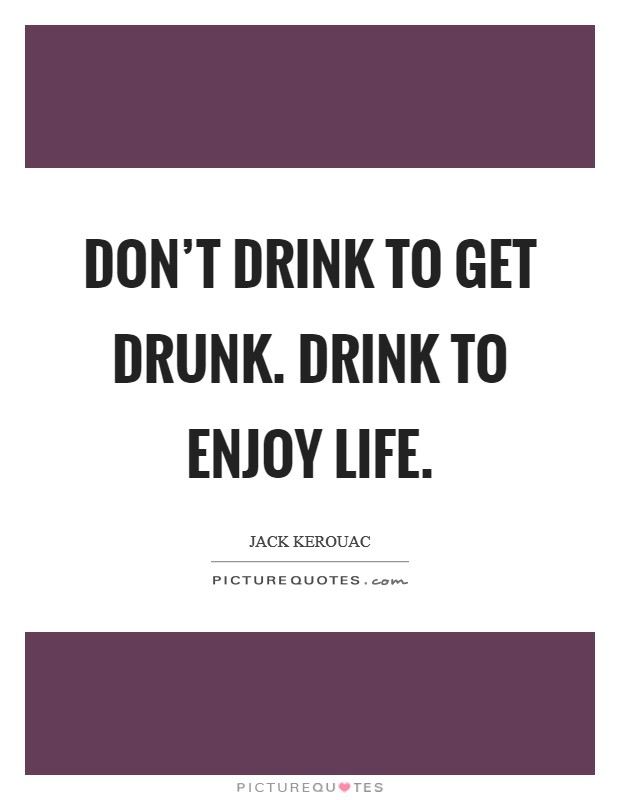 Don't drink to get drunk. Drink to enjoy life Picture Quote #1