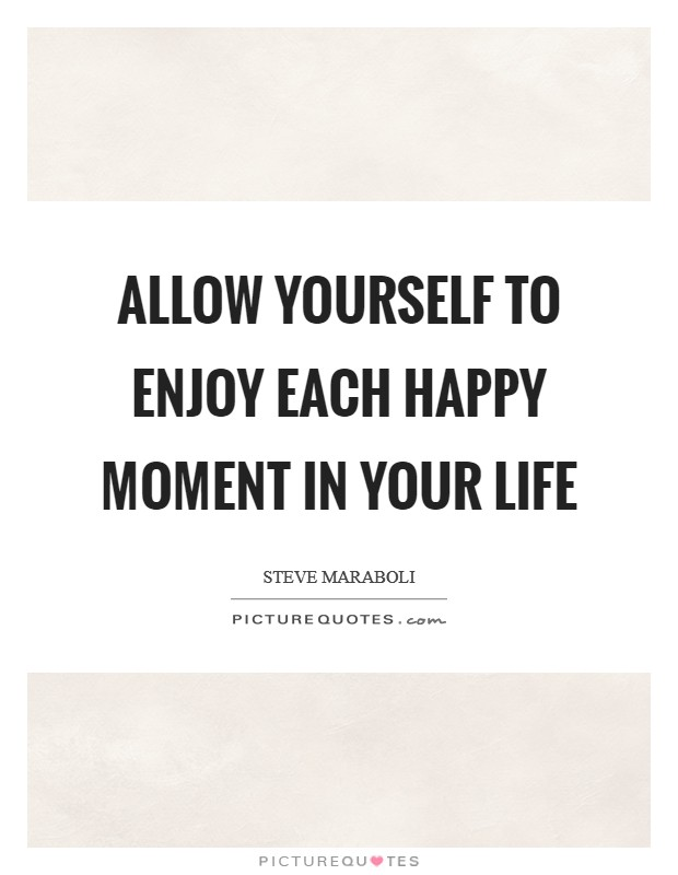 Allow yourself to enjoy each happy moment in your life Picture Quote #1