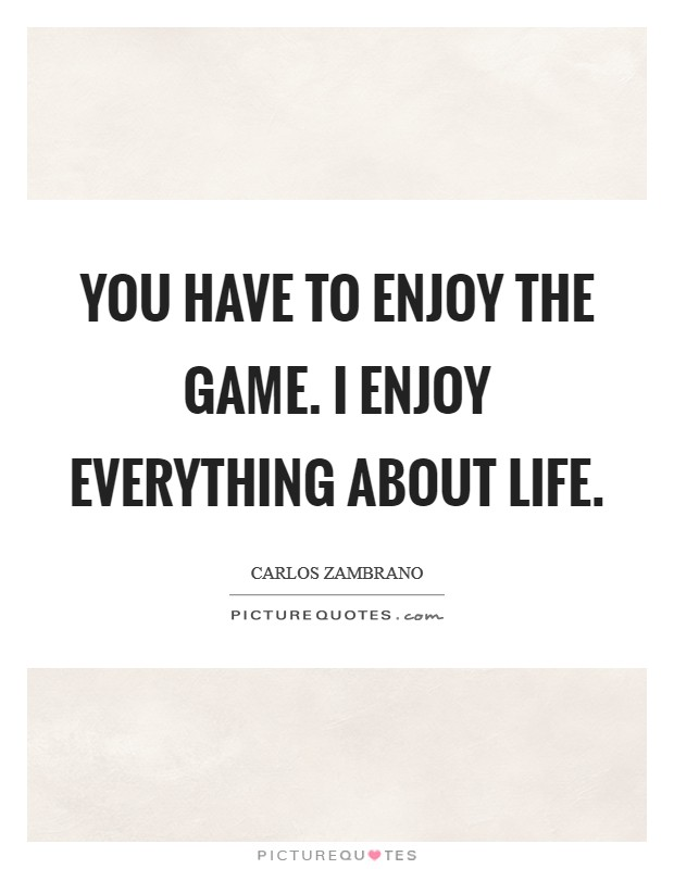 You have to enjoy the game. I enjoy everything about life Picture Quote #1