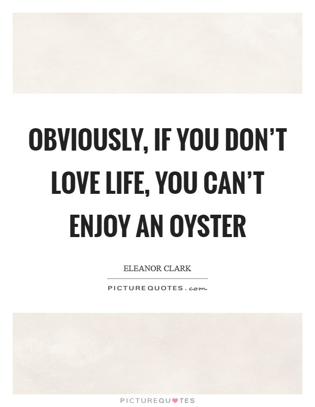 Obviously, if you don't love life, you can't enjoy an oyster Picture Quote #1
