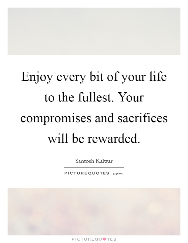 Enjoy every bit of your life to the fullest. Your compromises and sacrifices will be rewarded. Picture Quote #1
