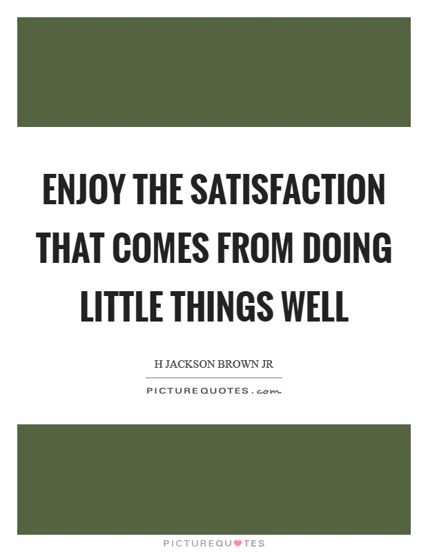 Enjoy the satisfaction that comes from doing little things well Picture Quote #1