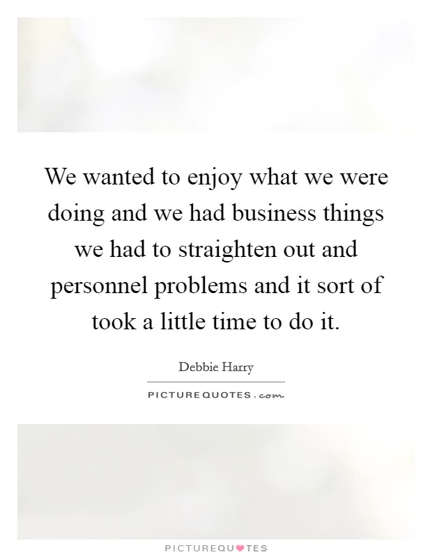 We Wanted To Enjoy What We Were Doing And We Had Business Things We Had To