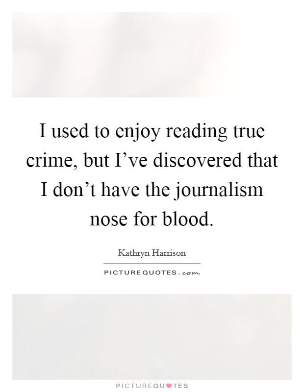 I used to enjoy reading true crime, but I've discovered that I don't have the journalism nose for blood Picture Quote #1