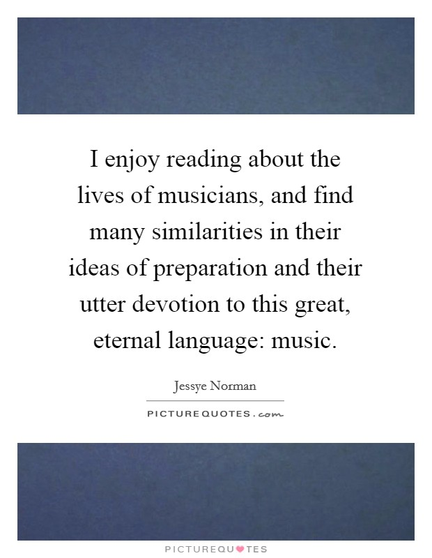 I enjoy reading about the lives of musicians, and find many similarities in their ideas of preparation and their utter devotion to this great, eternal language: music Picture Quote #1
