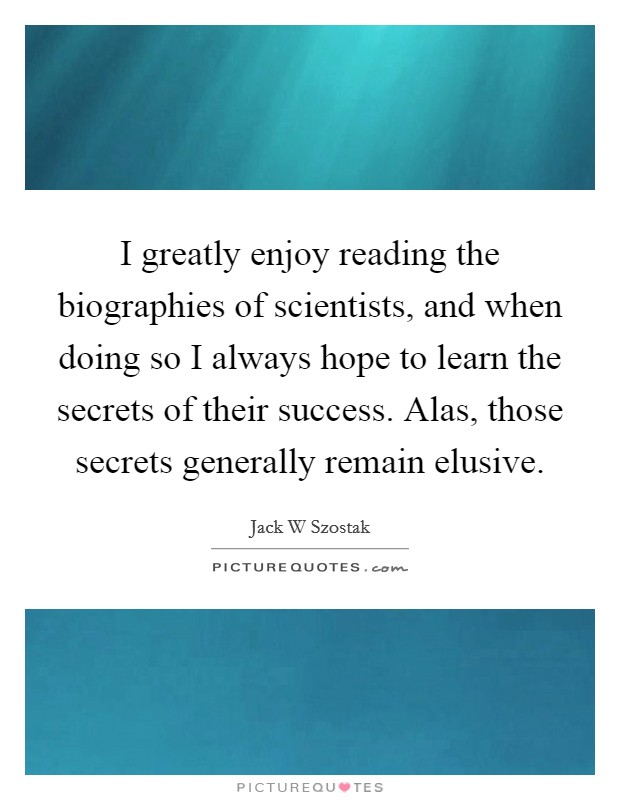 I greatly enjoy reading the biographies of scientists, and when doing so I always hope to learn the secrets of their success. Alas, those secrets generally remain elusive Picture Quote #1