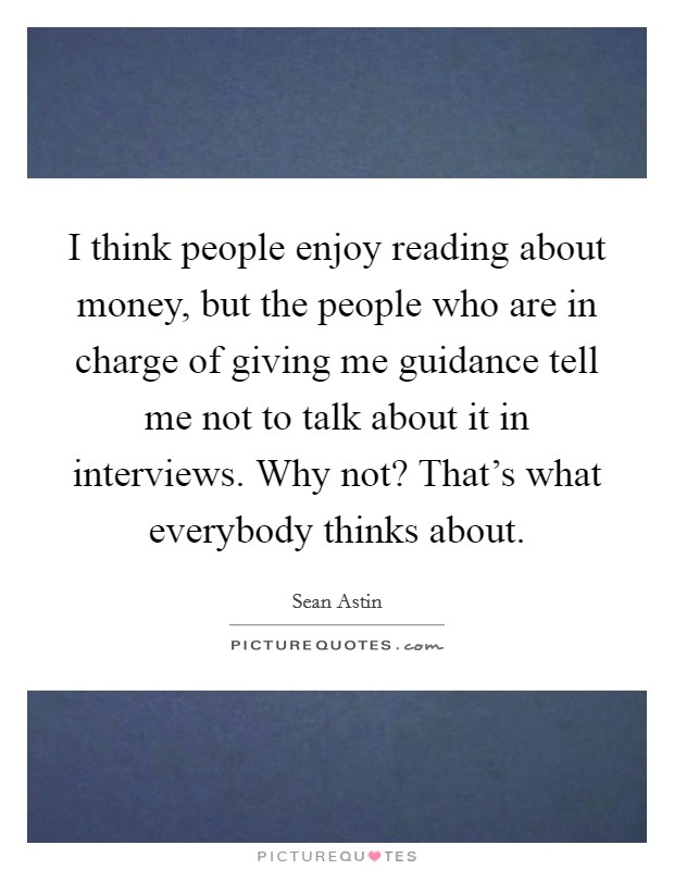 I think people enjoy reading about money, but the people who are in charge of giving me guidance tell me not to talk about it in interviews. Why not? That's what everybody thinks about Picture Quote #1