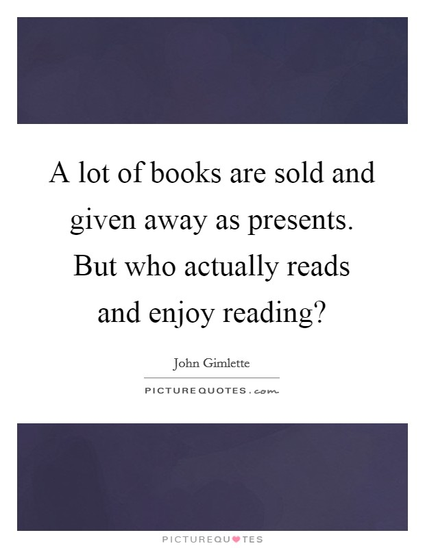 A lot of books are sold and given away as presents. But who actually reads and enjoy reading? Picture Quote #1