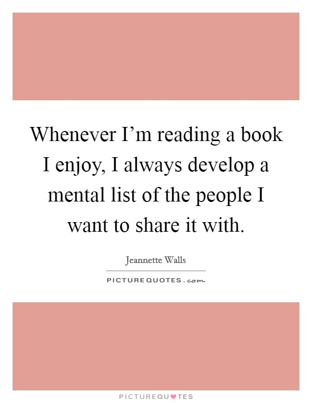 Whenever I'm reading a book I enjoy, I always develop a mental list of the people I want to share it with Picture Quote #1