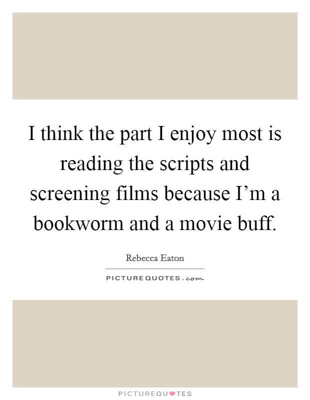I think the part I enjoy most is reading the scripts and screening films because I'm a bookworm and a movie buff Picture Quote #1