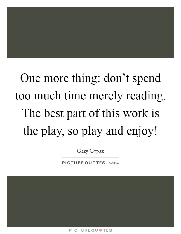 One more thing: don't spend too much time merely reading. The best part of this work is the play, so play and enjoy! Picture Quote #1
