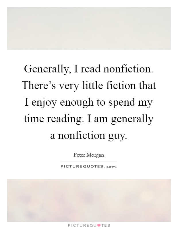 Generally, I read nonfiction. There's very little fiction that I enjoy enough to spend my time reading. I am generally a nonfiction guy Picture Quote #1