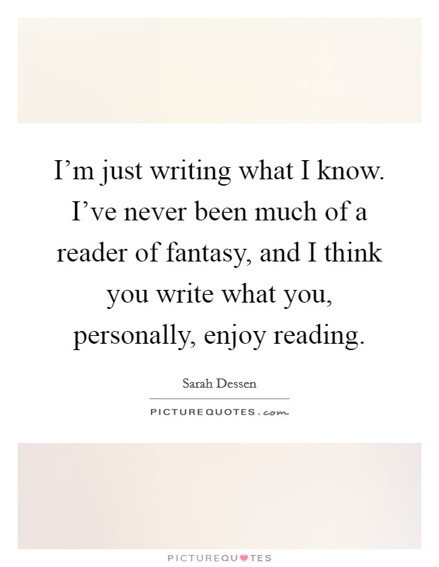 I'm just writing what I know. I've never been much of a reader of fantasy, and I think you write what you, personally, enjoy reading Picture Quote #1