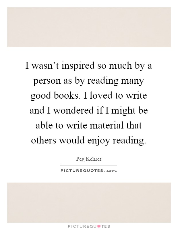 I wasn't inspired so much by a person as by reading many good books. I loved to write and I wondered if I might be able to write material that others would enjoy reading. Picture Quote #1