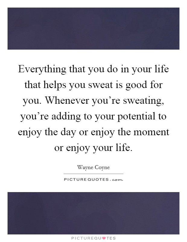 Everything that you do in your life that helps you sweat is good for you. Whenever you're sweating, you're adding to your potential to enjoy the day or enjoy the moment or enjoy your life Picture Quote #1