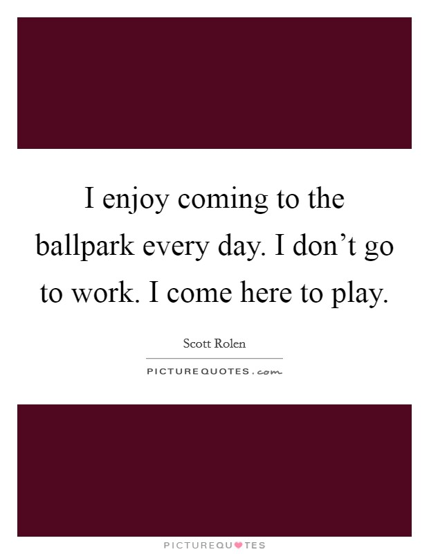 I enjoy coming to the ballpark every day. I don't go to work. I come here to play Picture Quote #1
