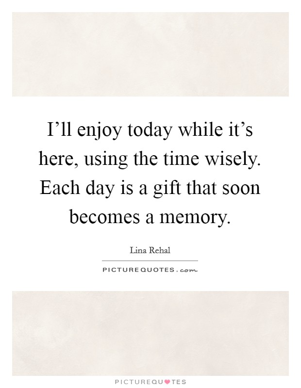 I'll enjoy today while it's here, using the time wisely. Each day is a gift that soon becomes a memory Picture Quote #1