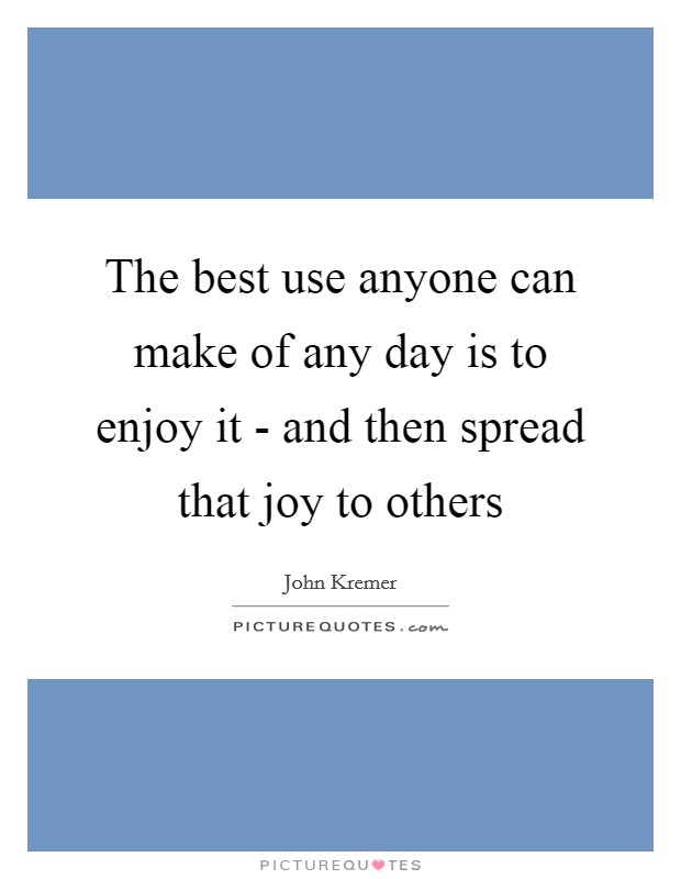 The best use anyone can make of any day is to enjoy it - and then spread that joy to others Picture Quote #1