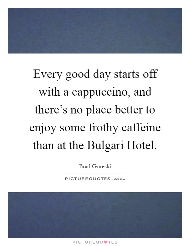 Every good day starts off with a cappuccino, and there's no place better to enjoy some frothy caffeine than at the Bulgari Hotel Picture Quote #1