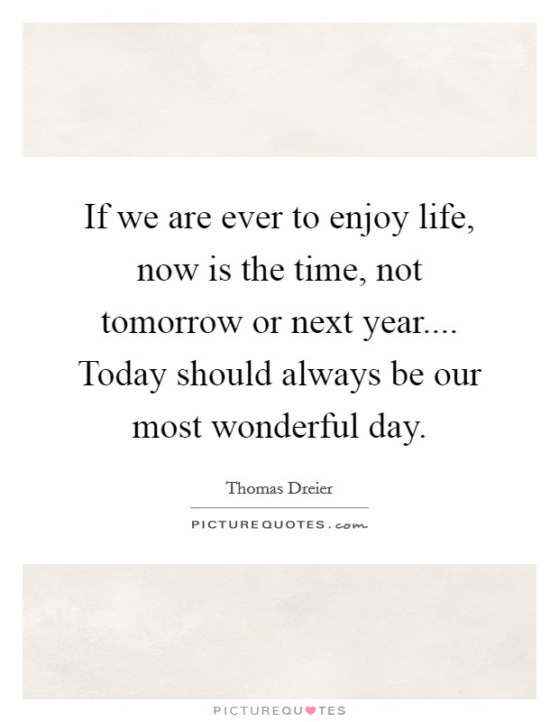 If we are ever to enjoy life, now is the time, not tomorrow or next year.... Today should always be our most wonderful day Picture Quote #1