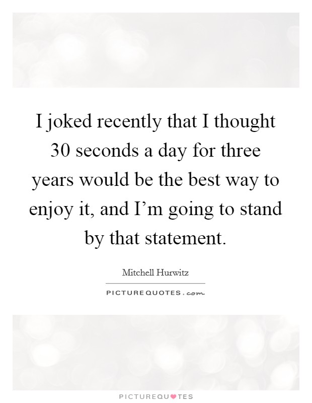 I joked recently that I thought 30 seconds a day for three years would be the best way to enjoy it, and I'm going to stand by that statement Picture Quote #1