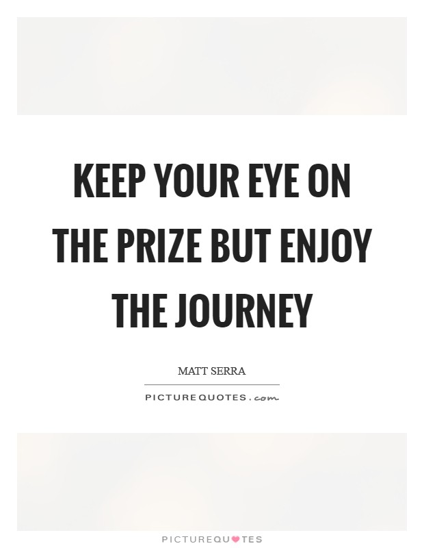 Keep your eye on the prize but enjoy the journey Picture Quote #1