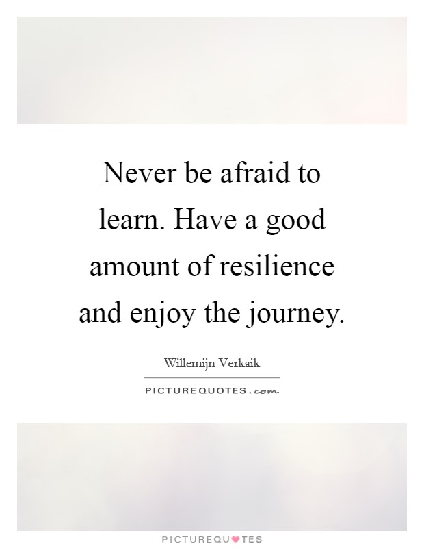 Never be afraid to learn. Have a good amount of resilience and enjoy the journey Picture Quote #1