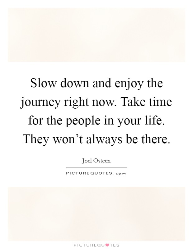 Slow down and enjoy the journey right now. Take time for the people in your life. They won't always be there Picture Quote #1
