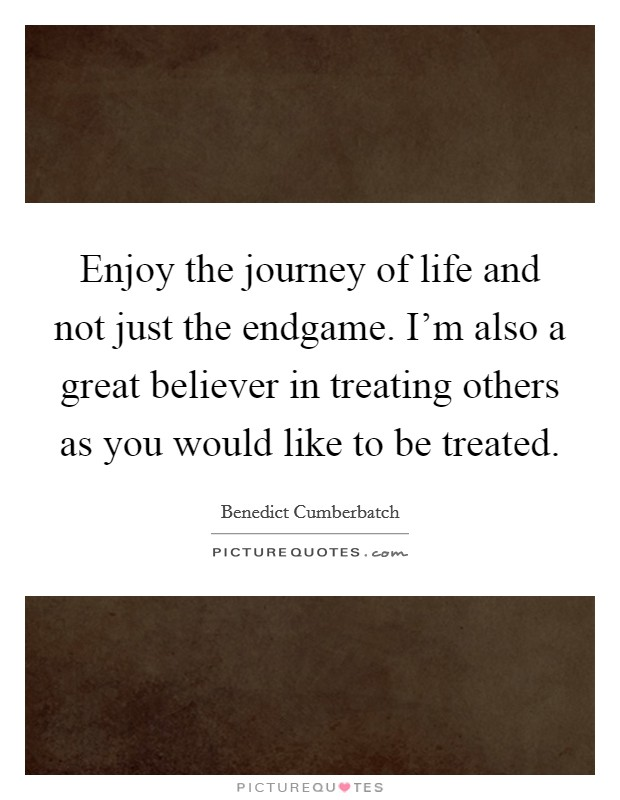 Enjoy the journey of life and not just the endgame. I'm also a great believer in treating others as you would like to be treated Picture Quote #1
