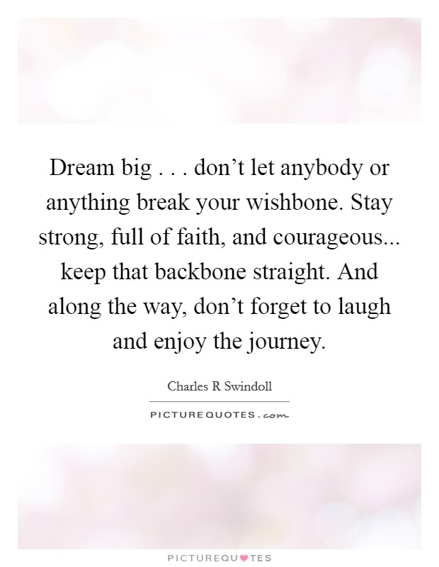 Dream big . . . don't let anybody or anything break your wishbone. Stay strong, full of faith, and courageous... keep that backbone straight. And along the way, don't forget to laugh and enjoy the journey Picture Quote #1